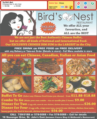 Bird's Nest The (709-739-5188) - Display Ad - The Bird s Nest Cuisine Type : Chinese 16 Stavanger Drive, St. John s (East) 739-5188 579-6168 Subject to change without notice