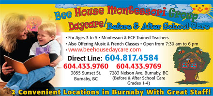 Bee House Montessori Day Care (604-817-4584) - Annonce illustrée - Before & After School Care For Ages 3 to 5   Montessori & ECE Trained Teachers Also Offering Music & French Classes   Open from 7:30 am to 6 pm www.beehousedaycare.com Direct Line: 604.817.458484 604.433.9760 604.433.976969 3855 Sunset St. 7283 Nelson Ave. Burnaby, BCnaby, BC (Before & After School Careol Care Burnaby, BC Grades 1-4) 2 Convenient Locations in Burnaby With Great Staff!  Before & After School Care For Ages 3 to 5   Montessori & ECE Trained Teachers Also Offering Music & French Classes   Open from 7:30 am to 6 pm www.beehousedaycare.com Direct Line: 604.817.458484 604.433.9760 604.433.976969 3855 Sunset St. 7283 Nelson Ave. Burnaby, BCnaby, BC (Before & After School Careol Care Burnaby, BC Grades 1-4) 2 Convenient Locations in Burnaby With Great Staff!