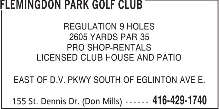 Flemingdon Park Golf Club (416-429-1740) - Display Ad - REGULATION 9 HOLES 2605 YARDS PAR 35 PRO SHOP-RENTALS LICENSED CLUB HOUSE AND PATIO EAST OF D.V. PKWY SOUTH OF EGLINTON AVE E.  REGULATION 9 HOLES 2605 YARDS PAR 35 PRO SHOP-RENTALS LICENSED CLUB HOUSE AND PATIO EAST OF D.V. PKWY SOUTH OF EGLINTON AVE E.  REGULATION 9 HOLES 2605 YARDS PAR 35 PRO SHOP-RENTALS LICENSED CLUB HOUSE AND PATIO EAST OF D.V. PKWY SOUTH OF EGLINTON AVE E.  REGULATION 9 HOLES 2605 YARDS PAR 35 PRO SHOP-RENTALS LICENSED CLUB HOUSE AND PATIO EAST OF D.V. PKWY SOUTH OF EGLINTON AVE E.  REGULATION 9 HOLES 2605 YARDS PAR 35 PRO SHOP-RENTALS LICENSED CLUB HOUSE AND PATIO EAST OF D.V. PKWY SOUTH OF EGLINTON AVE E.  REGULATION 9 HOLES 2605 YARDS PAR 35 PRO SHOP-RENTALS LICENSED CLUB HOUSE AND PATIO EAST OF D.V. PKWY SOUTH OF EGLINTON AVE E.  REGULATION 9 HOLES 2605 YARDS PAR 35 PRO SHOP-RENTALS LICENSED CLUB HOUSE AND PATIO EAST OF D.V. PKWY SOUTH OF EGLINTON AVE E.  REGULATION 9 HOLES 2605 YARDS PAR 35 PRO SHOP-RENTALS LICENSED CLUB HOUSE AND PATIO EAST OF D.V. PKWY SOUTH OF EGLINTON AVE E.