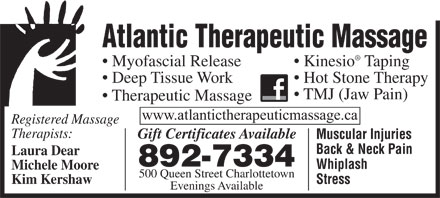 Atlantic Therapeutic Massage (902-892-7334) - Display Ad - Atlantic Therapeutic Massage Myofascial Release Kinesio Taping Deep Tissue Work Hot Stone Therapy TMJ (Jaw Pain) Therapeutic Massage www.atlantictherapeuticmassage.ca Registered Massage Therapists: Gift Certificates Available Muscular Injuries Laura Dear 892-7334 Whiplash Michele Moore 500 Queen Street Charlottetown Kim Kershaw Stress Evenings Available Back & Neck Pain