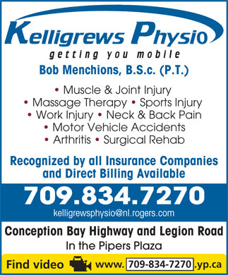 Kelligrews Physiotherapy (709-834-7270) - Annonce illustr&eacute;e - Bob Menchions, B.S.c. (P.T.) Muscle &amp; Joint Injury Massage Therapy   Sports Injury Work Injury   Neck &amp; Back Pain Motor Vehicle Accidents Arthritis   Surgical Rehab Recognized by all Insurance Companies Bob Menchions, B.S.c. (P.T.) and Direct Billing Available 709.834.7270 kelligrewsphysio@nl.rogers.com Conception Bay Highway and Legion Road In the Pipers Plaza www. 709-834-7270 .yp.ca Massage Therapy   Sports Injury Work Injury   Neck &amp; Back Pain Motor Vehicle Accidents Arthritis   Surgical Rehab Recognized by all Insurance Companies and Direct Billing Available 709.834.7270 kelligrewsphysio@nl.rogers.com Conception Bay Highway and Legion Road In the Pipers Plaza www. 709-834-7270 .yp.ca Muscle &amp; Joint Injury