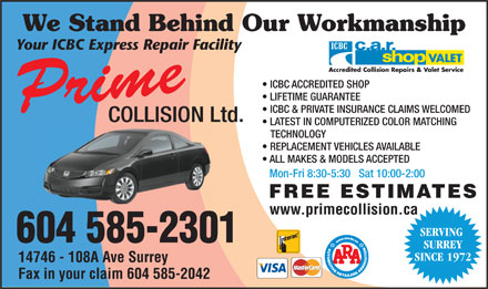 Prime Collision Ltd (604-585-2301) - Display Ad - We Stand Behind Our Workmanship Your ICBC Express Repair Facility ICBC ACCREDITED SHOP LIFETIME GUARANTEE Prime ICBC &amp; PRIVATE INSURANCE CLAIMS WELCOMED COLLISION Ltd. LATEST IN COMPUTERIZED COLOR MATCHING TECHNOLOGY REPLACEMENT VEHICLES AVAILABLE ALL MAKES &amp; MODELS ACCEPTED Mon-Fri 8:30-5:30   Sat 10:00-2:00 FREE ESTIMATES www.primecollision.ca SERVING 604 585-2301 SURREY SINCE 1972 14746 - 108A Ave Surrey Fax in your claim 604 585-2042