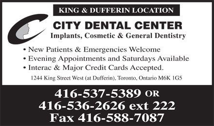 City Dental Center (416-537-5389) - Annonce illustr&eacute;e - KING &amp; DUFFERIN LOCATION CITY DENTAL CENTER Implants, Cosmetic &amp; General Dentistry New Patients &amp; Emergencies Welcome Evening Appointments and Saturdays Available Interac &amp; Major Credit Cards Accepted. 1244 King Street West (at Dufferin), Toronto, Ontario M6K 1G5  KING &amp; DUFFERIN LOCATION CITY DENTAL CENTER Implants, Cosmetic &amp; General Dentistry New Patients &amp; Emergencies Welcome Evening Appointments and Saturdays Available Interac &amp; Major Credit Cards Accepted. 1244 King Street West (at Dufferin), Toronto, Ontario M6K 1G5  KING &amp; DUFFERIN LOCATION CITY DENTAL CENTER Implants, Cosmetic &amp; General Dentistry New Patients &amp; Emergencies Welcome Evening Appointments and Saturdays Available Interac &amp; Major Credit Cards Accepted. 1244 King Street West (at Dufferin), Toronto, Ontario M6K 1G5  KING &amp; DUFFERIN LOCATION CITY DENTAL CENTER Implants, Cosmetic &amp; General Dentistry New Patients &amp; Emergencies Welcome Evening Appointments and Saturdays Available Interac &amp; Major Credit Cards Accepted. 1244 King Street West (at Dufferin), Toronto, Ontario M6K 1G5