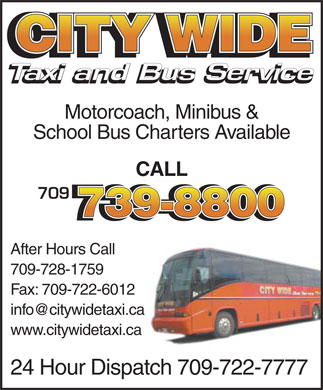 City Wide Taxi (709-739-8800) - Annonce illustrée - CITY WIDE Taxi and Bus Service Taxi and Bus Service Motorcoach, Minibus & School Bus Charters Available CALL 709 739-8800 After Hours Call 709-728-1759 Fax: 709-722-6012 info@citywidetaxi.ca www.citywidetaxi.ca 24 Hour Dispatch 709-722-7777