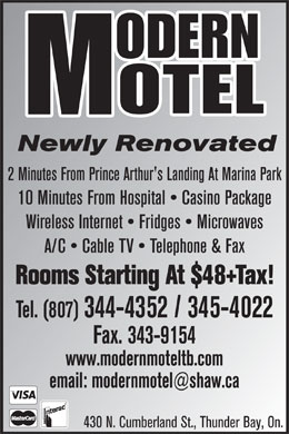 Modern Motel (807-344-4352) - Annonce illustrée - Newly Renovated 15 Minutes From Hospital   Casino Package Wireless Internet   Fridges   Microwaves A/C   Cable TV   Telephone & Fax Rooms Starting At $46+Tax! Tel. (807) 344-4352 / 345-4022 Fax. 343-9154 www.modernmoteltb.com email: modernmotel@shaw.ca 430 N. Cumberland St., Thunder Bay, On.