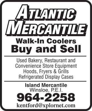 Atlantic Mercantile (902-964-2258) - Annonce illustrée - ATLANTIC ATLANTIC MERCANTILE MERCANTILE Walk-In Coolers Buy and Sell Used Bakery, Restaurant and Convenience Store Equipment Hoods, Fryers & Grills Refrigerated Display Cases Island Mercantile Winsloe, P.E.I. 964-2258 kentford@xplornet.com ATLANTIC ATLANTIC MERCANTILE MERCANTILE Walk-In Coolers Buy and Sell Used Bakery, Restaurant and Convenience Store Equipment Hoods, Fryers & Grills Refrigerated Display Cases Island Mercantile Winsloe, P.E.I. 964-2258 kentford@xplornet.com