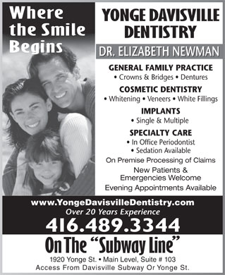 Yonge Davisville Dentistry (416-489-3344) - Display Ad - Where YONGE DAVISVILLE the Smile IMPLANTS Single & Multiple 1920 Yonge St.   Main Level, Suite # 103 SPECIALTY CARE In Office Periodontist Sedation Available On Premise Processing of Claims New Patients & Emergencies Welcome Evening Appointments Available www.YongeDavisvilleDentistry.com Over 20 Years Experience 416.489.3344 Access From Davisville Subway Or Yonge St. Where YONGE DAVISVILLE the Smile DENTISTRY Begins DR. ELIZABETH NEWMAN GENERAL FAMILY PRACTICE Crowns & Bridges   Dentures COSMETIC DENTISTRY Whitening   Veneers   White Fillings IMPLANTS Single & Multiple 1920 Yonge St.   Main Level, Suite # 103 SPECIALTY CARE In Office Periodontist DENTISTRY Begins DR. ELIZABETH NEWMAN GENERAL FAMILY PRACTICE Crowns & Bridges   Dentures COSMETIC DENTISTRY Whitening   Veneers   White Fillings Sedation Available On Premise Processing of Claims New Patients & Emergencies Welcome Evening Appointments Available www.YongeDavisvilleDentistry.com Over 20 Years Experience 416.489.3344 Access From Davisville Subway Or Yonge St.
