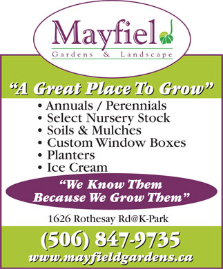 Mayfield Gardens &amp; Landscape (506-847-9735) - Display Ad - A Great Place To Grow A Great Place To Grow Annuals / Perennials Select Nursery Stock Soils &amp; Mulches Custom Window Boxes Planters Ice Cream We Know Them Because We Grow Them 1626 Rothesay Rd@K-Park (506) 847-9735 (506) 847-9735 www.mayfieldgardens.ca www.mayfieldgardens.ca