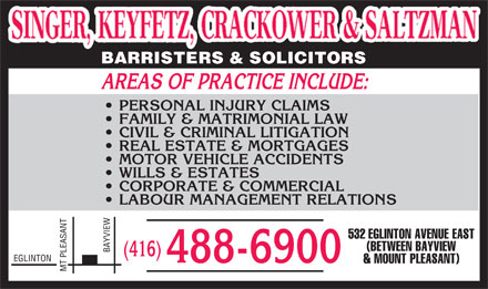 Singer Keyfetz Crackower & Saltzman (416-488-6900) - Annonce illustrée - BARRISTERS&SOLICITORS AREAS OF PRACTICE INCLUDE: PERSONAL INJURY CLAIMS FAMILY & MATRIMONIAL LAW CIVIL & CRIMINAL LITIGATION REAL ESTATE & MORTGAGES MOTOR VEHICLE ACCIDENTS WILLS & ESTATES CORPORATE & COMMERCIAL LABOUR MANAGEMENT RELATIONS NT EW 532 EGLINTONAVENUEEAST (BETWEENBAYVIEW BAYVI (416) EGLINTON 488-6900 &MOUNTPLEASANT) MT PLEASA BARRISTERS&SOLICITORS AREAS OF PRACTICE INCLUDE: PERSONAL INJURY CLAIMS FAMILY & MATRIMONIAL LAW CIVIL & CRIMINAL LITIGATION REAL ESTATE & MORTGAGES MOTOR VEHICLE ACCIDENTS WILLS & ESTATES CORPORATE & COMMERCIAL LABOUR MANAGEMENT RELATIONS NT EW 532 EGLINTONAVENUEEAST (BETWEENBAYVIEW BAYVI (416) EGLINTON 488-6900 &MOUNTPLEASANT) MT PLEASA  BARRISTERS&SOLICITORS AREAS OF PRACTICE INCLUDE: PERSONAL INJURY CLAIMS FAMILY & MATRIMONIAL LAW CIVIL & CRIMINAL LITIGATION REAL ESTATE & MORTGAGES MOTOR VEHICLE ACCIDENTS WILLS & ESTATES CORPORATE & COMMERCIAL LABOUR MANAGEMENT RELATIONS NT EW 532 EGLINTONAVENUEEAST (BETWEENBAYVIEW BAYVI (416) EGLINTON 488-6900 &MOUNTPLEASANT) MT PLEASA BARRISTERS&SOLICITORS AREAS OF PRACTICE INCLUDE: PERSONAL INJURY CLAIMS FAMILY & MATRIMONIAL LAW CIVIL & CRIMINAL LITIGATION REAL ESTATE & MORTGAGES MOTOR VEHICLE ACCIDENTS WILLS & ESTATES CORPORATE & COMMERCIAL LABOUR MANAGEMENT RELATIONS NT EW 532 EGLINTONAVENUEEAST (BETWEENBAYVIEW BAYVI (416) EGLINTON 488-6900 &MOUNTPLEASANT) MT PLEASA
