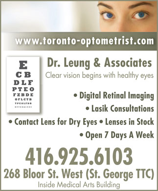 Dr Andrew Leung & Associates (416-925-6103) - Annonce illustrée - www.toronto-optometrist.co m Dr. Leung & AssociatesDr. Leung & Associates Clear vision begins with healthy eyes Digital Retinal Imaging Lasik Consultations Contact Lens for Dry Eyes   Lenses in Stock Open 7 Days A Week 416.925.6103 268 Bloor St. West (St. George TTC) Inside Medical Arts Building