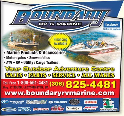 Boundary Pre-Owned & Motorsports (306-825-4481) - Annonce illustrée - Toll Free 1-800-561-4481 (306) 825-4481 Hwy. 17 SOUTH, LLOYDMINSTER, SK www.boundaryrvmarine.comwww.boundaryrvmarine.com TM www.rvda-alberta.org.rvda-alberta.org RV & MARINE Find us on facebook Financing Available Marine Products & Accessories  Marine Products & AccessoriessssorAcceiesAccessorie Motorcycles   Snowmobiles  Motorcycles   Snowmobiles ATV   RV   Utility / Cargo Trailers  ATV   RV   Utility / Cargo Trailers Your Outdoor Adventure CentreCentreventure dAYour Outdoor SALES   PARTS   SERVICE   ALL MAKESS  PARTS SALE   SERVICE   ALL MAKES