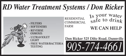 RD Water Treatment Systems/Don Ricker (905-774-4661) - Annonce illustr&eacute;e - RD Water Treatment Systems / Don Ricker RESIDENTIAL COMMERCIAL - FILTERS FARM - SOFTENERS WE CAN HELP - REVERSE OSMOSIS - ULTRAVIOLET Don Ricker 525 Diltz Road, Dunnville LIGHT - FREE WATER/BACTERIA TESTING 905-774-4661 RD Water Treatment Systems / Don Ricker RESIDENTIAL COMMERCIAL - FILTERS FARM - SOFTENERS WE CAN HELP - REVERSE OSMOSIS - ULTRAVIOLET Don Ricker 525 Diltz Road, Dunnville LIGHT - FREE WATER/BACTERIA TESTING 905-774-4661