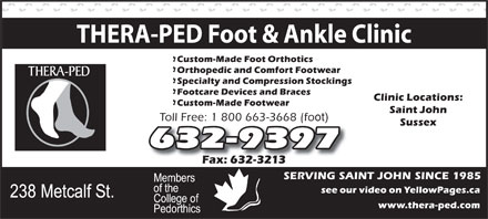 Thera-Ped Ltd (506-632-9397) - Display Ad - THERA-PED Foot & Ankle Clinic Toll Free: 1 800 663-3668 (fo ot) 632-9397 SERVING SAINT JOHN SINCE 1985  THERA-PED Foot & Ankle Clinic Toll Free: 1 800 663-3668 (fo ot) 632-9397 SERVING SAINT JOHN SINCE 1985
