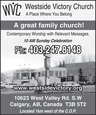 Calgary Community Of Faith Church (403-247-8148) - Annonce illustr&eacute;e - Westside Victory Church A Place Where You Belong A great family church! Contemporary Worship with Relevant Messages. 10 AM Sunday Celebration Ph: 403.247.8148 www.westsidevictory.org 10623 West Valley Rd. S.W Calgary, AB, Canada  T3B 5T2 Located 1km west of the C.O.P. Westside Victory Church A Place Where You Belong A great family church! Contemporary Worship with Relevant Messages. 10 AM Sunday Celebration Ph: 403.247.8148 www.westsidevictory.org 10623 West Valley Rd. S.W Calgary, AB, Canada  T3B 5T2 Located 1km west of the C.O.P.
