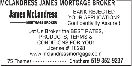 McLandress James Mortgage Broker (519-352-9237) - Annonce illustrée - BANK REJECTED YOUR APPLICATION? Confidentiality Assured Let Us Broker the BEST RATES, PRODUCTS, TERMS & CONDITIONS FOR YOU! License # 10298 www.mclandressmortgage.com