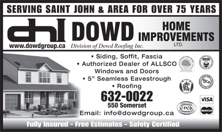 Dowd Home Improvements Ltd (506-632-0022) - Display Ad - SERVING SAINT JOHN & AREA FOR OVER 75 YEARS LTD. www.dowdgroup.ca Siding, Soffit, Fascia Authorized Dealer of ALLSCO Windows and Doors 5  Seamless Eavestrough Roofing 632-0022 550 Somerset Email: info@dowdgroup.ca Fully Insured - Free Estimates - Safety Certified