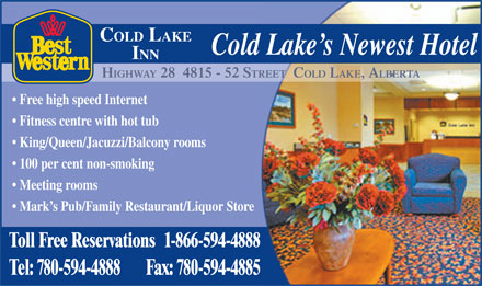 Best Western (780-594-4888) - Annonce illustr&eacute;e - COLD LAKE Cold Lake s Newest Hotel INN HIGHWAY 28  4815 - 52 STREET  COLD LAKE, ALBERTA Free high speed Internet Fitness centre with hot tub King/Queen/Jacuzzi/Balcony rooms 100 per cent non-smoking Meeting rooms Mark s Pub/Family Restaurant/Liquor Store Toll Free Reservations1-866-594-4888 Tel: 780-594-4888Fax: 780-594-4885