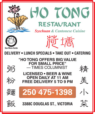 "Ho Tong Restaurant (250-475-1398) - Display Ad - Szechuan & Cantonese Cuisine DELIVERY   LUNCH SPECIALS   TAKE OUT   CATERING ""HO TONG OFFERS BIG VALUE FOR SMALL PRICE"" TIMES COLUMNIST LICENSED   BEER & WINE OPEN DAILY AT 11 AM FREE DELIVERY 5 TO 9 PM 250 475-1398 3388C DOUGLAS ST., VICTORIA"