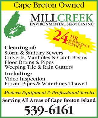 Millcreek Environmental Services Inc (902-539-6161) - Display Ad - Cape Breton Owned Millcreek Environmental Services HR 24 EME RGE SER NCY VIC E Cleaning of: Storm &amp; Sanitary Sewers Culverts, Manholes &amp; Catch Basins Floor Drains &amp; Pipes Weeping Tile &amp; Rain Gutters Including: Video Inspection Frozen Pipes &amp; Waterlines Thawed Modern Equipment &amp; Professional Service Serving All Areas of Cape Breton Island 539-6161  Cape Breton Owned Millcreek Environmental Services HR 24 EME RGE SER NCY VIC E Cleaning of: Storm &amp; Sanitary Sewers Culverts, Manholes &amp; Catch Basins Floor Drains &amp; Pipes Weeping Tile &amp; Rain Gutters Including: Video Inspection Frozen Pipes &amp; Waterlines Thawed Modern Equipment &amp; Professional Service Serving All Areas of Cape Breton Island 539-6161