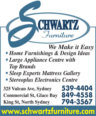 Schwartz Furniture (902-539-4404) - Display Ad - We Make it Easy Home Furnishings & Design Ideas Large Appliance Centre with Top Brands Sleep Experts Mattress Gallery Stereoplus Electronics Centre 325 Vulcan Ave, Sydney 539-4404 Commercial St, Glace Bay 849-4558 King St, North Sydney 794-3567 www.schwartzfurniture.com