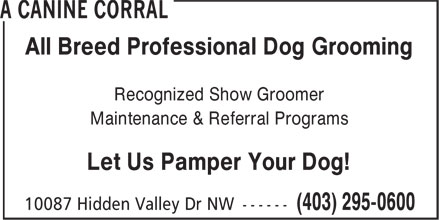 Canine Corral (403-295-0600) - Annonce illustrée - All Breed Professional Dog Grooming Recognized Show Groomer Maintenance & Referral Programs Let Us Pamper Your Dog! All Breed Professional Dog Grooming Recognized Show Groomer Maintenance & Referral Programs Let Us Pamper Your Dog!