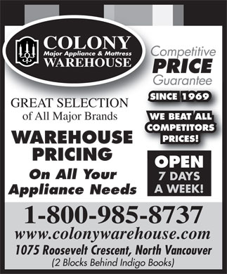 Colony Major Appliance & Mattress Warehouse (1-800-985-8737) - Annonce illustrée - COLONY Major Appliance & Mattress Competitive WAREHOUSE PRICE Guarantee SINCE 1969SINCE 1969 GREAT SELECTION WE BEAT ALL WE BEAT ALL of All Major Brands COMPETITORS COMPETITORS PRICES! PRICES! WAREHOUSE PRICING OPEN On All Your 7 DAYS A WEEK! Appliance Needs 1-800-985-8737 www.colonywarehouse.com 1075 Roosevelt Crescent, North Vancouver (2 Blocks Behind Indigo Books)  COLONY Major Appliance & Mattress Competitive WAREHOUSE PRICE Guarantee SINCE 1969SINCE 1969 GREAT SELECTION WE BEAT ALL WE BEAT ALL of All Major Brands COMPETITORS COMPETITORS PRICES! PRICES! WAREHOUSE PRICING OPEN On All Your 7 DAYS A WEEK! Appliance Needs 1-800-985-8737 www.colonywarehouse.com 1075 Roosevelt Crescent, North Vancouver (2 Blocks Behind Indigo Books)
