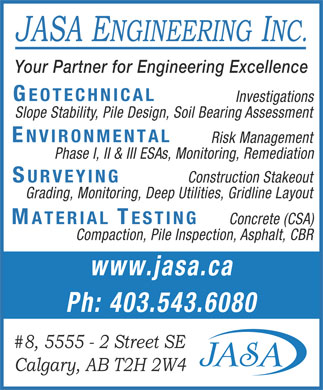 JASA Engineering Inc (403-543-6080) - Display Ad - JASA ENGINEERING INC. Your Partner for Engineering Excellence GEOTECHNICAL Investigations Slope Stability, Pile Design, Soil Bearing Assessment ENVIRONMENTAL Risk Management Phase I, II &amp; III ESAs, Monitoring, Remediation SURVEYING Construction Stakeout Grading, Monitoring, Deep Utilities, Gridline Layout MATERIAL TESTING Concrete (CSA) Compaction, Pile Inspection, Asphalt, CBR www.jasa.ca Ph: 403.543.6080 #8, 5555 - 2 Street SE Calgary, AB T2H 2W4  JASA ENGINEERING INC. Your Partner for Engineering Excellence GEOTECHNICAL Investigations Slope Stability, Pile Design, Soil Bearing Assessment ENVIRONMENTAL Risk Management Phase I, II &amp; III ESAs, Monitoring, Remediation SURVEYING Construction Stakeout Grading, Monitoring, Deep Utilities, Gridline Layout MATERIAL TESTING Concrete (CSA) Compaction, Pile Inspection, Asphalt, CBR www.jasa.ca Ph: 403.543.6080 #8, 5555 - 2 Street SE Calgary, AB T2H 2W4
