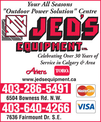 "Jeds Equipment (403-640-4266) - Display Ad - Your All Seasons ""Outdoor Power Solution"" Centre Celebrating Over 30 Years of Service in Calgary & Area www.jedsequipment.ca 403-286-5491 6504 Bowness Rd. N.W. 403-640-4266 7636 Fairmount Dr. S.E. Your All Seasons ""Outdoor Power Solution"" Centre Celebrating Over 30 Years of Service in Calgary & Area www.jedsequipment.ca 403-286-5491 6504 Bowness Rd. N.W. 403-640-4266 7636 Fairmount Dr. S.E."