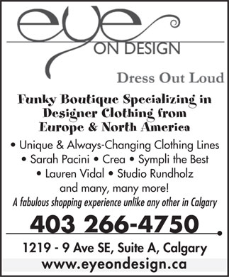 Eye On Design (403-266-4750) - Annonce illustrée - Funky Boutique Specializing in Designer Clothing from Europe & North America Unique & Always-Changing Clothing Lines Sarah Pacini   Crea   Sympli the Best Lauren Vidal   Studio Rundholz and many, many more! A fabulous shopping experience unlike any other in Calgary 403 266-4750 1219 - 9 Ave SE, Suite A, Calgary www.eyeondesign.ca Funky Boutique Specializing in Designer Clothing from Europe & North America Unique & Always-Changing Clothing Lines Sarah Pacini   Crea   Sympli the Best Lauren Vidal   Studio Rundholz and many, many more! A fabulous shopping experience unlike any other in Calgary 403 266-4750 1219 - 9 Ave SE, Suite A, Calgary www.eyeondesign.ca  Funky Boutique Specializing in Designer Clothing from Europe & North America Unique & Always-Changing Clothing Lines Sarah Pacini   Crea   Sympli the Best Lauren Vidal   Studio Rundholz and many, many more! A fabulous shopping experience unlike any other in Calgary 403 266-4750 1219 - 9 Ave SE, Suite A, Calgary www.eyeondesign.ca