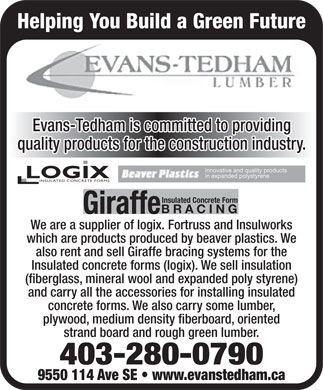 Evans Tedham Lumber (403-280-0790) - Annonce illustrée - Helping You Build a Green Future Evans-Tedham is committed to providing quality products for the construction industry. innovative and quality products in expanded polystyrene LOGIX INSULATED CONCRETE FORMS Insulated Concrete Form BRACING Giraffe We are a supplier of logix. Fortruss and Insulworks which are products produced by beaver plastics. We also rent and sell Giraffe bracing systems for the Insulated concrete forms (logix). We sell insulation (fiberglass, mineral wool and expanded poly styrene) and carry all the accessories for installing insulated concrete forms. We also carry some lumber, plywood, medium density fiberboard, oriented strand board and rough green lumber. 403-280-0790 9550 114 Ave SE   www.evanstedham.ca