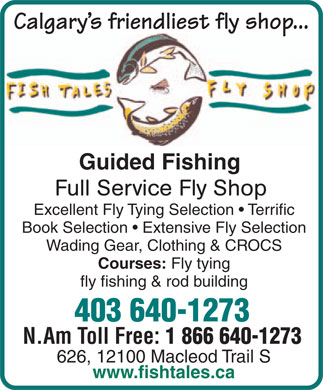 Fish Tales Fly Shop Ltd (403-640-1273) - Display Ad - Calgary's friendliest fly shop... Guided Fishing Full Service Fly Shop Excellent Fly Tying Selection   Terrific Book Selection   Extensive Fly Selection Wading Gear, Clothing & CROCS Courses: Fly tying fly fishing & rod building 403 640-1273 N.Am Toll Free: 1 866 640-1273 626, 12100 Macleod Trail S www.fishtales.ca  Calgary's friendliest fly shop... Guided Fishing Full Service Fly Shop Excellent Fly Tying Selection   Terrific Book Selection   Extensive Fly Selection Wading Gear, Clothing & CROCS Courses: Fly tying fly fishing & rod building 403 640-1273 N.Am Toll Free: 1 866 640-1273 626, 12100 Macleod Trail S www.fishtales.ca