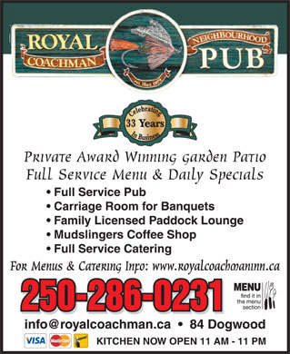 Royal Coachman Neighbourhood Pub (250-286-0231) - Annonce illustr&eacute;e - Celebrating In Business33 Y ears Private Award Winning garden Patio Full Service Menu &amp; Daily Specials Full Service Pub Carriage Room for Banquets Family Licensed Paddock Lounge Mudslingers Coffee Shop Full Service Catering For Menus &amp; Catering Info: www.royalcoachmaninn.ca 250-286-0231 info@royalcoachman.ca     84 Dogwood KITCHEN NOW OPEN 11 AM - 11 PM