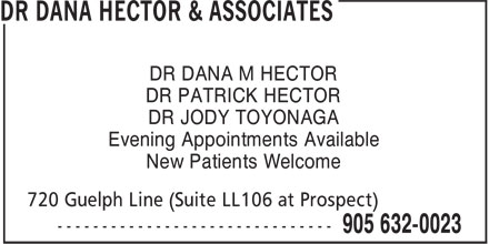 Dr Dana Hector & Associates (905-632-0023) - Display Ad - DR DANA M HECTOR DR PATRICK HECTOR DR JODY TOYONAGA Evening Appointments Available New Patients Welcome DR DANA M HECTOR DR PATRICK HECTOR DR JODY TOYONAGA Evening Appointments Available New Patients Welcome