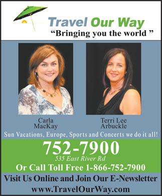 Travel Our Way Inc (902-752-7900) - Display Ad - Carla Terri Lee MacKay Arbuckle Sun Vacations, Europe, Sports and Concerts we do it all! 752-7900 535 East River Rd Or Call Toll Free 1-866-752-7900 Visit Us Online and Join Our E-Newsletter www.TravelOurWay.com Carla Terri Lee MacKay Arbuckle Sun Vacations, Europe, Sports and Concerts we do it all! 752-7900 535 East River Rd Or Call Toll Free 1-866-752-7900 Visit Us Online and Join Our E-Newsletter www.TravelOurWay.com  Carla Terri Lee MacKay Arbuckle Sun Vacations, Europe, Sports and Concerts we do it all! 752-7900 535 East River Rd Or Call Toll Free 1-866-752-7900 Visit Us Online and Join Our E-Newsletter www.TravelOurWay.com  Carla Terri Lee MacKay Arbuckle Sun Vacations, Europe, Sports and Concerts we do it all! 752-7900 535 East River Rd Or Call Toll Free 1-866-752-7900 Visit Us Online and Join Our E-Newsletter www.TravelOurWay.com