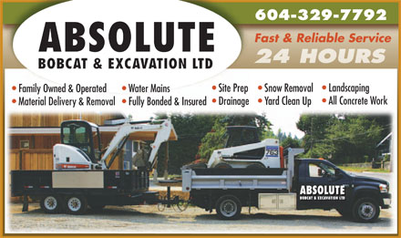 Absolute Bobcat & Excavation Ltd (604-329-7792) - Annonce illustrée - 604-329-7792 Fast & Reliable Service ABSOLUTE BOBCAT & EXCAVATION LTD Landscaping Site Prep  Snow Removal Family Owned & Operated Water Mains All Concrete Work Drainage  Yard Clean Up Material Delivery & Removal Fully Bonded & Insured