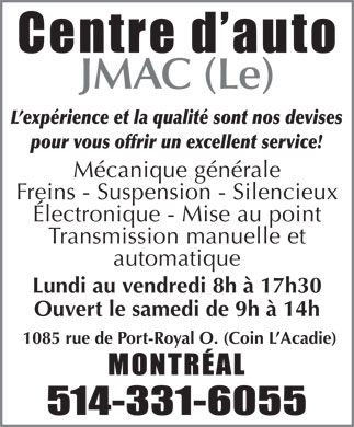 Centre D'Auto Jmac (Le) (514-331-6055) - Display Ad - JMAC (Le) L exp&eacute;rience et la qualit&eacute; sont nos devises pour vous offrir un excellent service! M&eacute;canique g&eacute;n&eacute;rale Freins - Suspension - Silencieux &Eacute;lectronique - Mise au point Transmission manuelle et automatique Lundi au vendredi 8h &agrave; 17h30 Ouvert le samedi de 9h &agrave; 14h 1085 rue de Port-Royal O. (Coin L Acadie) JMAC (Le) L exp&eacute;rience et la qualit&eacute; sont nos devises pour vous offrir un excellent service! M&eacute;canique g&eacute;n&eacute;rale Freins - Suspension - Silencieux &Eacute;lectronique - Mise au point Transmission manuelle et automatique Lundi au vendredi 8h &agrave; 17h30 Ouvert le samedi de 9h &agrave; 14h 1085 rue de Port-Royal O. (Coin L Acadie)