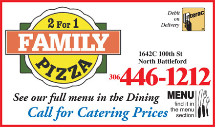 Family Pizza (306-446-1212) - Annonce illustr&eacute;e - Debit on Delivery 1642C 100th St North Battleford 306 446-1212 MENU See our full menu in the Dining find it in the menu Call for Catering Prices section