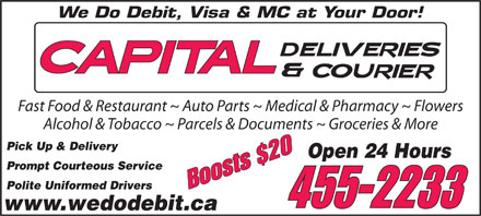 Capital Deliveries (506-455-2233) - Display Ad - We Do Debit, Visa & MC at Your Door! Fast Food & Restaurant ~ Auto Parts ~ Medical & Pharmacy ~ Flowers Alcohol & Tobacco ~ Parcels & Documents ~ Groceries & More Pick Up & Delivery Open 24 Hours Prompt Courteous Service Polite Uniformed Drivers Boosts $20 455-2233 www.wedodebit.ca