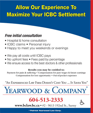 Yearwood & Co (604-513-2333) - Display Ad - Allow Our Experience To Maximize Your ICBC Settlement Free initial consultation Hospital & home consultation ICBC claims   Personal injury Happy to meet you weekends or evenings We pay all costs until ICBC pays No upfront fees   Fees paid by percentage We ensure access to the best doctors & other professionals Results you may be entitled to: Payment for pain & suffering   Compensation for past wages & future earnings Compensation for lost opportunity   Out-of-pocket expenses An Experienced Law Firm Doesn t Cost You ... It Saves You Yearwood & Company 604-513-2333 www.bclaw.bc.ca #2 - 9613 192nd St., Surrey * Patrick Yearwood Law Corp.