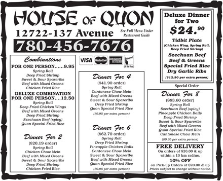 House Of Quon Restaurant (780-401-9870) - Display Ad - Dry Garlic Ribs Deep Fried Shrimp ($12.50 per extra person) Dinner For 4 Sweet & Sour Spareribs ($41.90 order) Beef with Mixed Greens Special Order Spring Roll Chicken Fried Rice Cantonese Chow Mein DELUXE COMBINATION Dinner For 8 Beef with Mixed Greens FOR ONE PERSON ....12.50 Sweet & Sour Spareribs ($83.60 order) Spring Roll Deep Fried Shrimp Spring Roll Deep Fried Chicken Wings Quon Special Fried Rice Szechuan Beef (spicy) Beef with Mixed Greens Pineapple Chicken Balls ($9.95 per extra person) Deep Fried Shrimp Szechuan Beef (spicy) Sweet & Sour Spareribs Quon Special Fried Rice Beef with Mixed Greens Dinner For 6 Quon Special Fried Rice ($62.70 order) Cantonese Chow Mein Dinner For 2 Spring Roll ($9.95 per extra person) Deep Fried Shrimp ($20.19 order) Pineapple Chicken Balls FREE DELIVERY Spring Roll Cantonese Chow Mein On orders of $20.00 & up Chicken Chow Mein Sweet & Sour Spareribs within a 10 km radius. Beef with Mixed Greens Sweet & Sour Spareribs 10% OFF Quon Special Fried Rice Deep Fried Shrimp on Pick-up Orders of $20.00 & up Prices subject to change without notice. ($9.95 per extra person) Chicken Fried Rice FOR ONE PERSON......9.95 Spring Roll Dry Garlic Ribs Deep Fried Shrimp ($12.50 per extra person) Dinner For 4 Sweet & Sour Spareribs ($41.90 order) Beef with Mixed Greens Special Order Spring Roll Chicken Fried Rice Cantonese Chow Mein DELUXE COMBINATION Dinner For 8 FOR ONE PERSON ....12.50 Sweet & Sour Spareribs Beef with Mixed Greens ($83.60 order) Spring Roll Deep Fried Shrimp Spring Roll Deep Fried Chicken Wings Quon Special Fried Rice Szechuan Beef (spicy) Beef with Mixed Greens Pineapple Chicken Balls ($9.95 per extra person) Deep Fried Shrimp Szechuan Beef (spicy) Sweet & Sour Spareribs Quon Special Fried Rice Beef with Mixed Greens Dinner For 6 Quon Special Fried Rice ($62.70 order) Cantonese Chow Mein Dinner For 2 Spring Roll ($9.95 per extra person) Deep Fried Shrimp ($20.19 order) Pineapple Chicken Balls FREE DELIVERY Spring Roll Cantonese Chow Mein On orders of $20.00 & up Chicken Chow Mein Sweet & Sour Spareribs within a 10 km radius. Beef with Mixed Greens Sweet & Sour Spareribs 10% OFF Quon Special Fried Rice Deep Fried Shrimp on Pick-up Orders of $20.00 & up Prices subject to change without notice. ($9.95 per extra person) Chicken Fried Rice Deluxe Dinner for Two 90 See Full Menu Under $24. 12722-137 Avenue Restaurant Guide Tidbit Plate (Chicken Wing, Spring Roll, Deep Fried Shrimp) 780-456-7676 Szechuan Beef Combinations Beef & Greens Special Fried Rice (At the Door) FOR ONE PERSON......9.95 Spring Roll Deluxe Dinner for Two 90 See Full Menu Under $24. 12722-137 Avenue Restaurant Guide Tidbit Plate (Chicken Wing, Spring Roll, Deep Fried Shrimp) 780-456-7676 Szechuan Beef Combinations Beef & Greens Special Fried Rice (At the Door)
