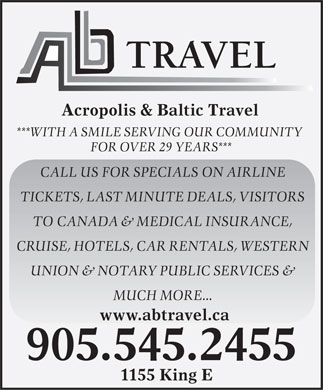 Acropolis & Baltic Travel Inc (905-545-2455) - Annonce illustrée - Acropolis & Baltic Travel ***WITH A SMILE SERVING OUR COMMUNITY FOR OVER 29 YEARS*** CALL US FOR SPECIALS ON AIRLINE TICKETS, LAST MINUTE DEALS, VISITORS TO CANADA & MEDICAL INSURANCE, CRUISE, HOTELS, CAR RENTALS, WESTERN UNION & NOTARY PUBLIC SERVICES & MUCH MORE... www.abtravel.ca 905.545.2455 1155 King E