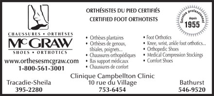 Chaussures Orthèses McGraw (1-800-561-3001) - Annonce illustrée - f o e r s ORTHÉSISTES DU PIED CERTIFIÉS p s i e o c n i v n r depuis e e CERTIFIED FOOT ORTHOTISTS l S 1955 Foot Orthotics Orthèses plantaires Knee, wrist, ankle foot orthotics... Orthèses de genoux, Orthopedic Shoes tibiales, poignets... Medical Compression Stockings Chaussures orthopédiques Comfort Shoes Bas support médicaux www.orthesesmcgraw.com Chaussures de confort 1-800-561-3001 Clinique Campbellton Clinic Tracadie-Sheila10 rue du VillageBathurst 395-2280753-6454546-9520