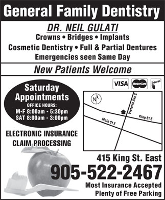 Gulati Neil Dr Dentistry Professional Corp (905-522-2467) - Annonce illustr&eacute;e - General Family Dentistry DR. NEIL GULATI Crowns   Bridges   Implants Cosmetic Dentistry   Full &amp; Partial Dentures Emergencies seen Same Day New Patients Welcome Saturday S e v Appointments A a i r OFFICE HOURS: o t c i M-F 8:00am - 5:30pm VM King St E SAT 8:00am - 3:00pm ain St E ELECTRONIC INSURANCE CLAIM PROCESSING 415 King St. East 905-522-2467 Most Insurance Accepted Plenty of Free Parking