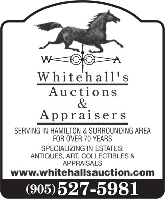 Whitehall's Auctions & Appraisers (905-527-5981) - Display Ad - SERVING IN HAMILTON & SURROUNDING AREA FOR OVER 70 YEARS SPECIALIZING IN ESTATES: ANTIQUES, ART, COLLECTIBLES & APPRAISALS www.whitehallsauction.com (905) 527-5981 SERVING IN HAMILTON & SURROUNDING AREA FOR OVER 70 YEARS SPECIALIZING IN ESTATES: ANTIQUES, ART, COLLECTIBLES & APPRAISALS www.whitehallsauction.com (905) 527-5981  SERVING IN HAMILTON & SURROUNDING AREA FOR OVER 70 YEARS SPECIALIZING IN ESTATES: ANTIQUES, ART, COLLECTIBLES & APPRAISALS www.whitehallsauction.com (905) 527-5981  SERVING IN HAMILTON & SURROUNDING AREA FOR OVER 70 YEARS SPECIALIZING IN ESTATES: ANTIQUES, ART, COLLECTIBLES & APPRAISALS www.whitehallsauction.com (905) 527-5981  SERVING IN HAMILTON & SURROUNDING AREA FOR OVER 70 YEARS SPECIALIZING IN ESTATES: ANTIQUES, ART, COLLECTIBLES & APPRAISALS www.whitehallsauction.com (905) 527-5981  SERVING IN HAMILTON & SURROUNDING AREA FOR OVER 70 YEARS SPECIALIZING IN ESTATES: ANTIQUES, ART, COLLECTIBLES & APPRAISALS www.whitehallsauction.com (905) 527-5981  SERVING IN HAMILTON & SURROUNDING AREA FOR OVER 70 YEARS SPECIALIZING IN ESTATES: ANTIQUES, ART, COLLECTIBLES & APPRAISALS www.whitehallsauction.com (905) 527-5981