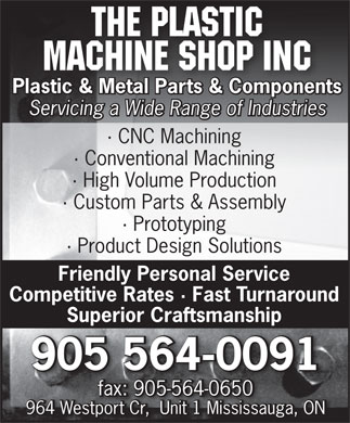 The Plastic Machine Shop Inc (905-564-0091) - Annonce illustrée - The Plastic Machine Shop Inc Plastic & Metal Parts & Components Servicing a Wide Range of Industries · CNC Machining · Conventional Machining · High Volume Production · Custom Parts & Assembly · Prototyping · Product Design Solutions Friendly Personal Service Competitive Rates · Fast Turnaround Superior Craftsmanship 905 564-0091 fax: 905-564-0650fax: 905-564-0650 964 Westport Cr,  Unit 1 Mississauga, ON
