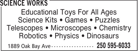 Science Works (250-595-6033) - Display Ad - Educational Toys For All Ages Science Kits   Games   Puzzles Telescopes   Microscopes   Chemistry Robotics   Physics   Dinosaurs  Educational Toys For All Ages Science Kits   Games   Puzzles Telescopes   Microscopes   Chemistry Robotics   Physics   Dinosaurs