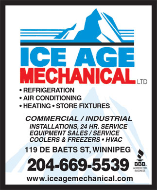 Ice Age Mechanical Ltd (204-669-5539) - Annonce illustr&eacute;e - LTD REFRIGERATION AIR CONDITIONING HEATING   STORE FIXTURES COMMERCIAL / INDUSTRIAL INSTALLATIONS, 24 HR. SERVICE EQUIPMENT SALES / SERVICE COOLERS &amp; FREEZERS   HVAC 119 DE BAETS ST, WINNIPEG 204-669-5539 ww w . i c e a g em e c ha n i c a l . co m LTD REFRIGERATION AIR CONDITIONING HEATING   STORE FIXTURES COMMERCIAL / INDUSTRIAL INSTALLATIONS, 24 HR. SERVICE EQUIPMENT SALES / SERVICE COOLERS &amp; FREEZERS   HVAC 119 DE BAETS ST, WINNIPEG 204-669-5539 ww w . i c e a g em e c ha n i c a l . co m