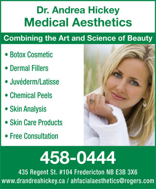 Dr Andrea Hickey Medical Aesthetics (506-458-0444) - Annonce illustrée - Dr. Andrea Hickey Medical Aesthetics Combining the Art and Science of Beauty Botox Cosmetic Dermal Fillers Juvéderm/Latisse Chemical Peels Skin Analysis Skin Care Products Free Consultation 458-0444 435 Regent St. #104 Fredericton NB E3B 3X6