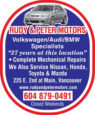 Rudy & Peter Motors Ltd (604-879-0491) - Display Ad - RUDY & PETER MOTORS Volkswagen/Audi/BMW Specialists 27 years at this location Complete Mechanical Repairs We Also Service Nissan, Honda, Toyota & Mazda 225 E. 2nd at Main, Vancouver www.rudyandpetermotors.com 604 879-0491 Closed Weekends