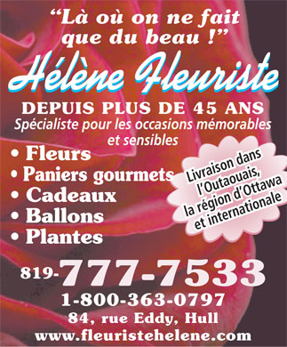 Florist Helene (819-777-7533) - Annonce illustr&eacute;e - L&agrave; o&ugrave; on ne fait que du beau ! H&eacute;l&egrave;ne Fleuriste DEPUIS PLUS DE 45 ANS Sp&eacute;cialiste pour les occasions m&eacute;morables et sensibles Fleurs Paniers gourmets Livraison dans l Outaouais, Cadeaux la r&eacute;gion d Ottawa Ballons et internationale Plantes 819- 777-7533 1-800-363-0797 84, rue Eddy, Hull www.fleuristehelene.com